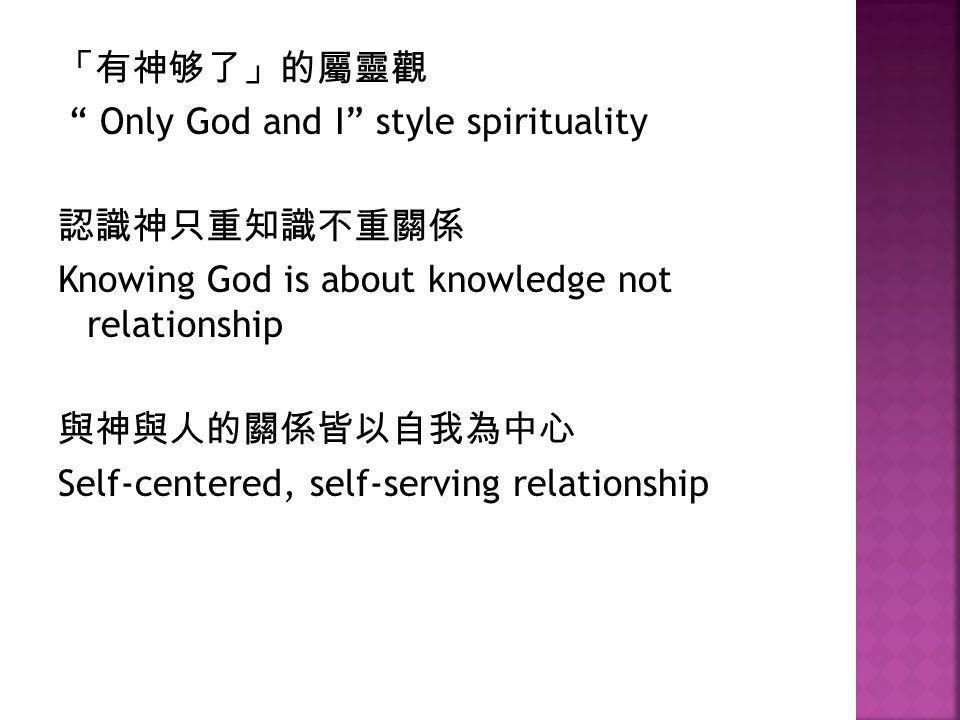 「有神够了」的屬靈觀 Only God and I style spirituality. 認識神只重知識不重關係. Knowing God is about knowledge not relationship.