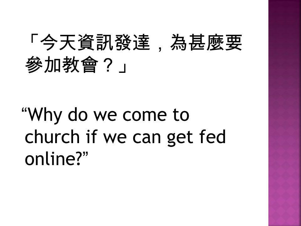 「今天資訊發達,為甚麼要 參加教會?」 Why do we come to church if we can get fed online