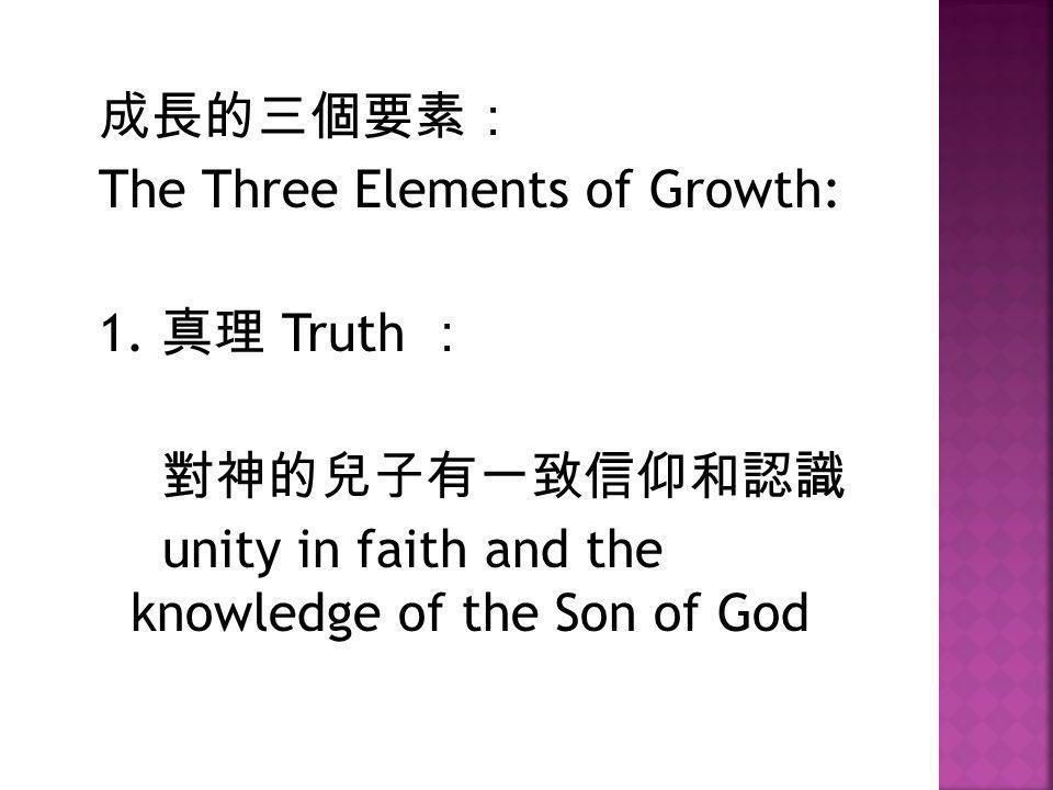 成長的三個要素: The Three Elements of Growth: 1. 真理 Truth : 對神的兒子有一致信仰和認識.