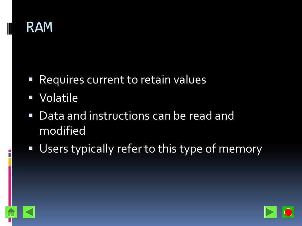 RAM Requires current to retain values Volatile