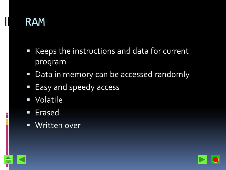 RAM Keeps the instructions and data for current program