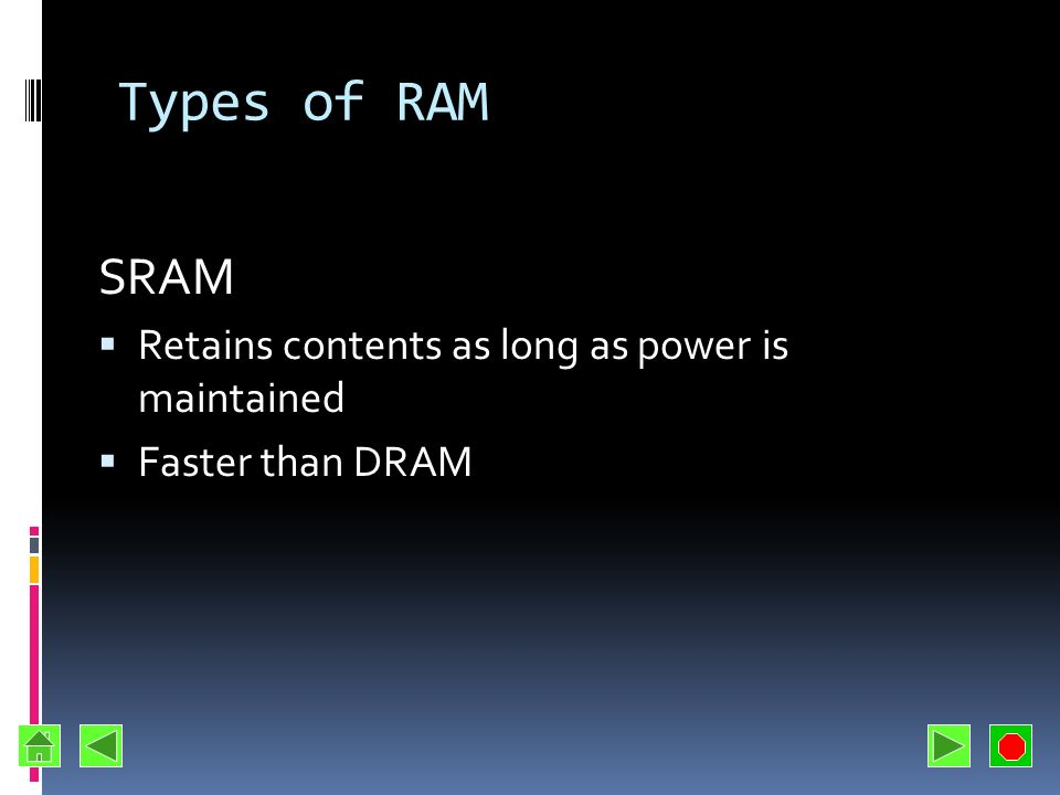 Types of RAM SRAM Retains contents as long as power is maintained