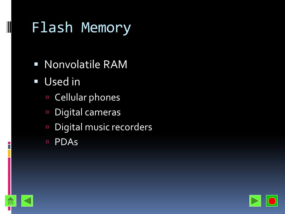 Flash Memory Nonvolatile RAM Used in Cellular phones Digital cameras