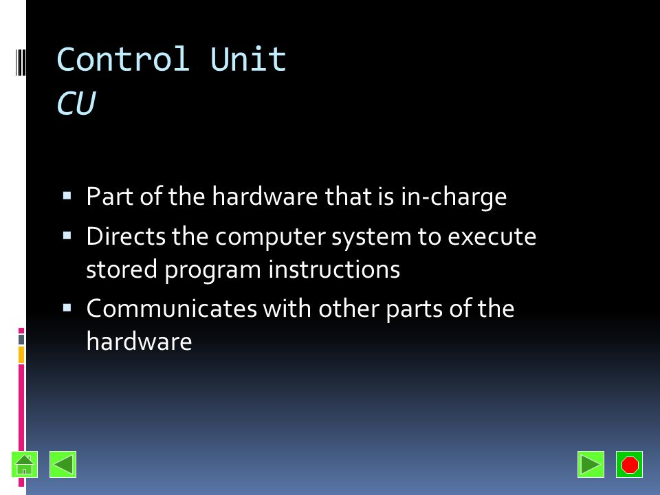 Control Unit CU Part of the hardware that is in-charge