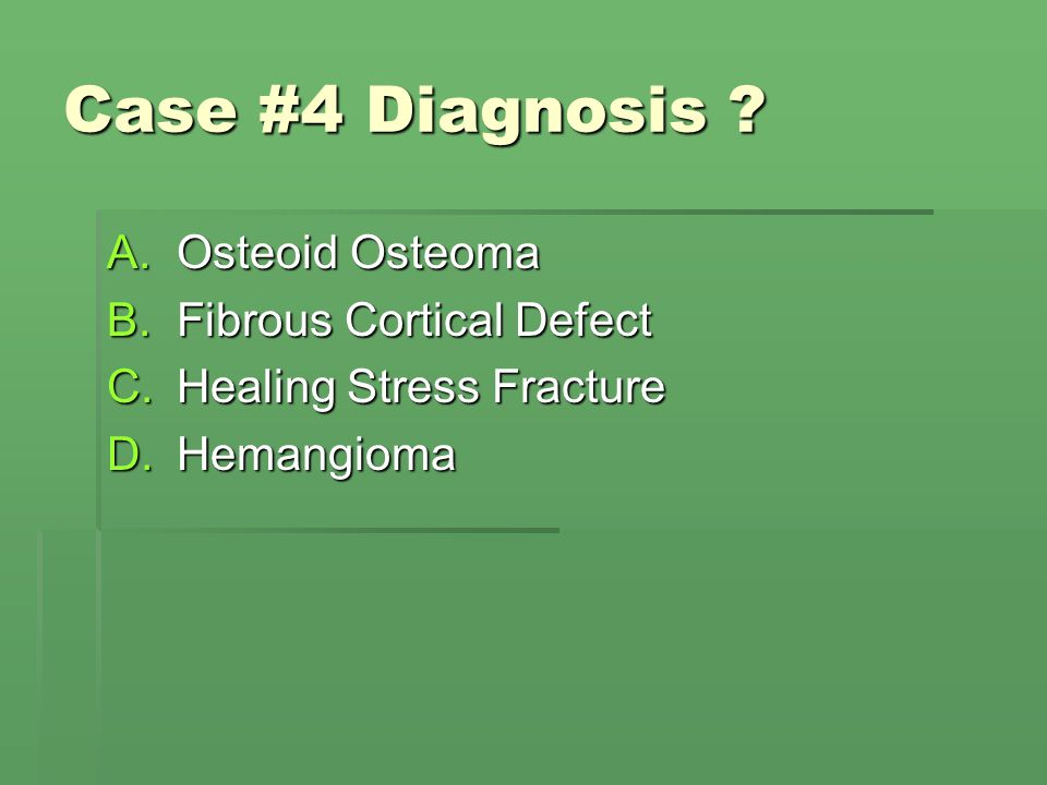 Case #4 Diagnosis Osteoid Osteoma Fibrous Cortical Defect