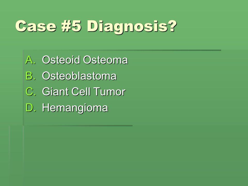 Case #5 Diagnosis Osteoid Osteoma Osteoblastoma Giant Cell Tumor