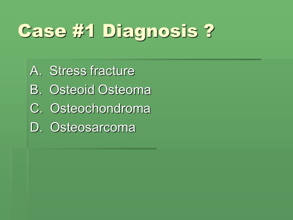 Case #1 Diagnosis A. Stress fracture B. Osteoid Osteoma