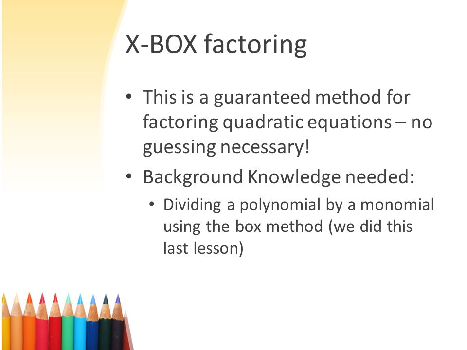 X-BOX factoring This is a guaranteed method for factoring quadratic equations – no guessing necessary!
