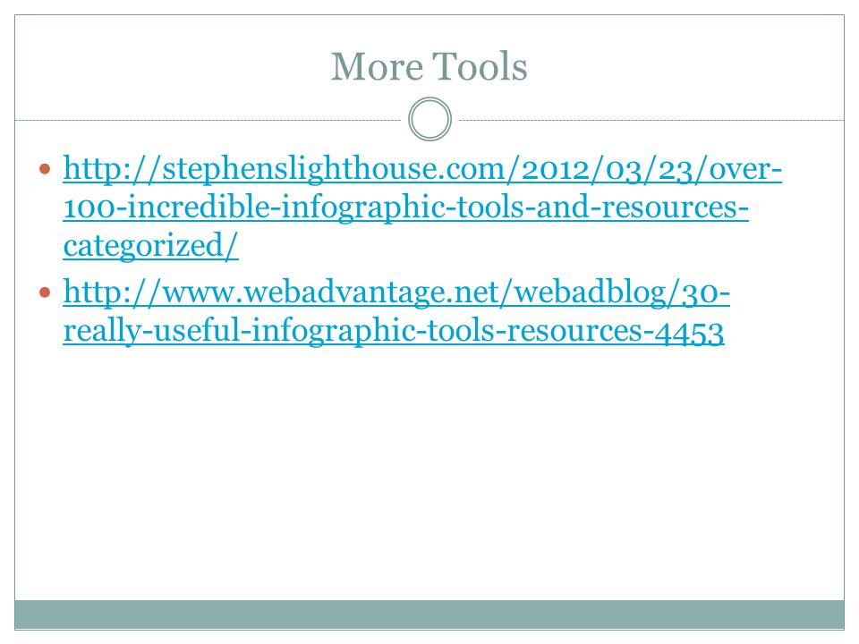 More Tools http://stephenslighthouse.com/2012/03/23/over-100-incredible-infographic-tools-and-resources-categorized/