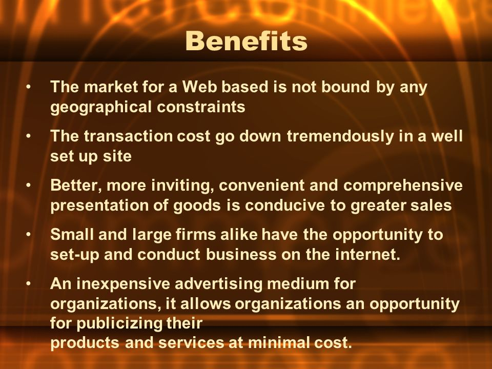 Benefits The market for a Web based is not bound by any geographical constraints. The transaction cost go down tremendously in a well set up site.