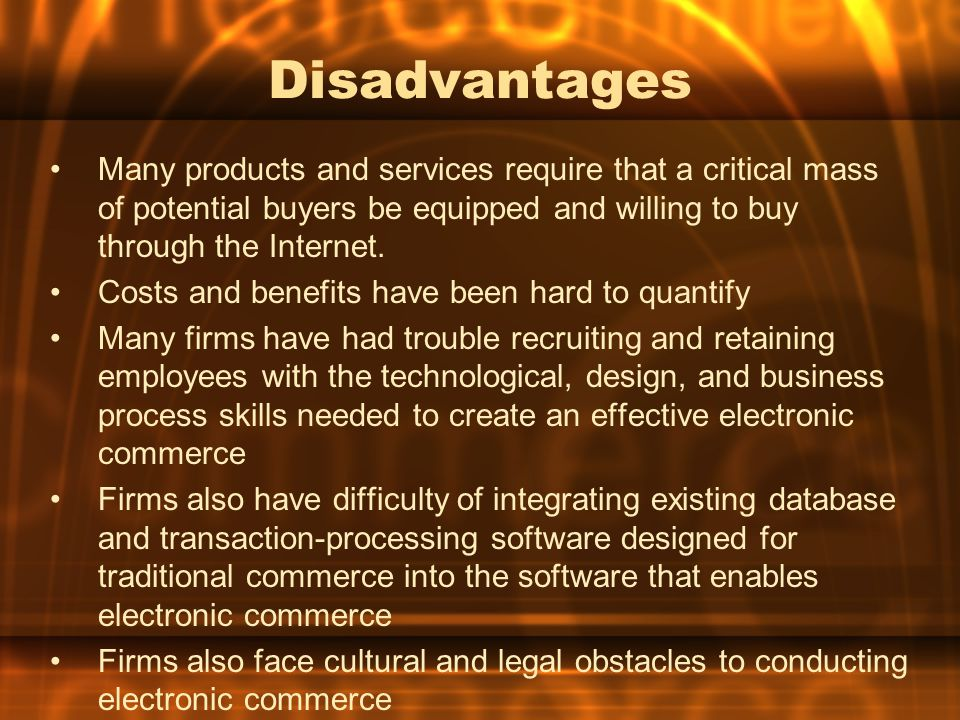 Disadvantages Many products and services require that a critical mass of potential buyers be equipped and willing to buy through the Internet.
