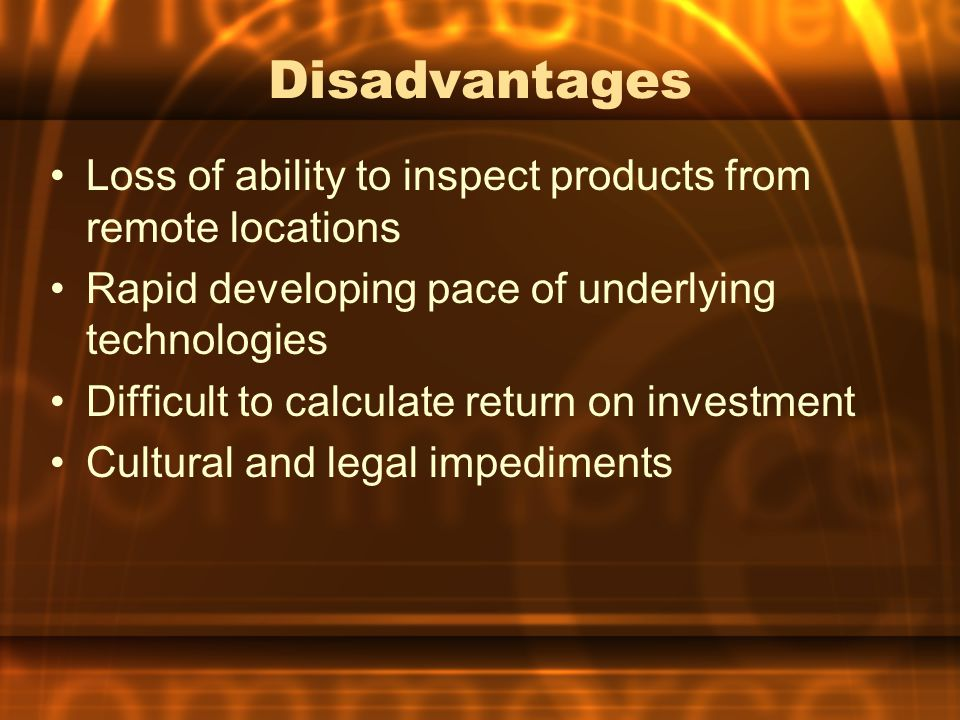 Disadvantages Loss of ability to inspect products from remote locations. Rapid developing pace of underlying technologies.