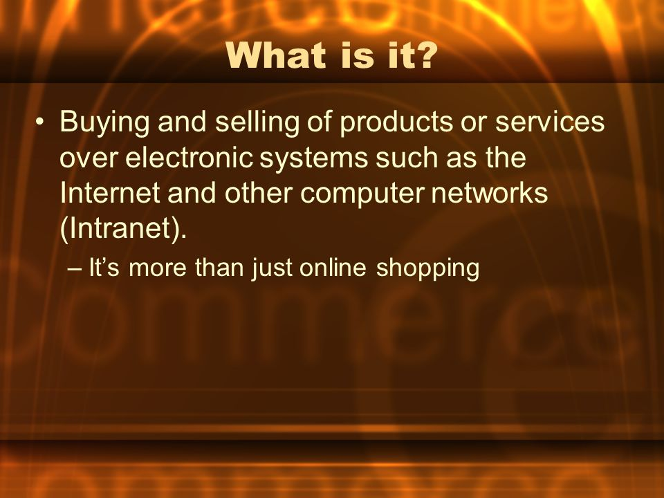 What is it Buying and selling of products or services over electronic systems such as the Internet and other computer networks (Intranet).