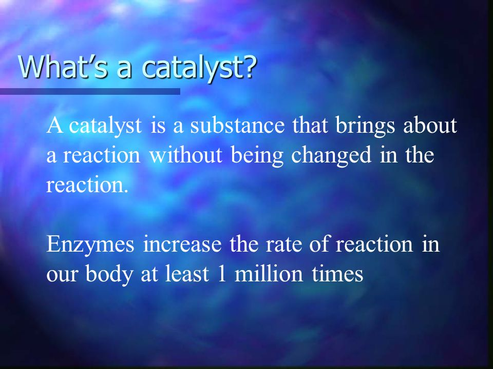 What's a catalyst A catalyst is a substance that brings about a reaction without being changed in the reaction.