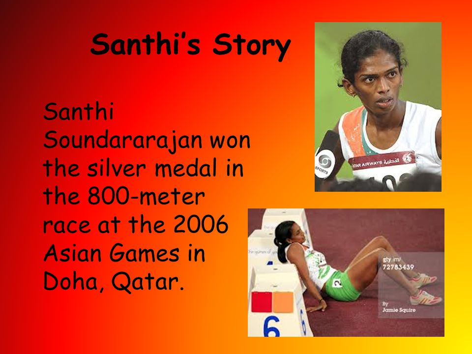 Santhi's Story Santhi Soundararajan won the silver medal in the 800-meter race at the 2006 Asian Games in Doha, Qatar.