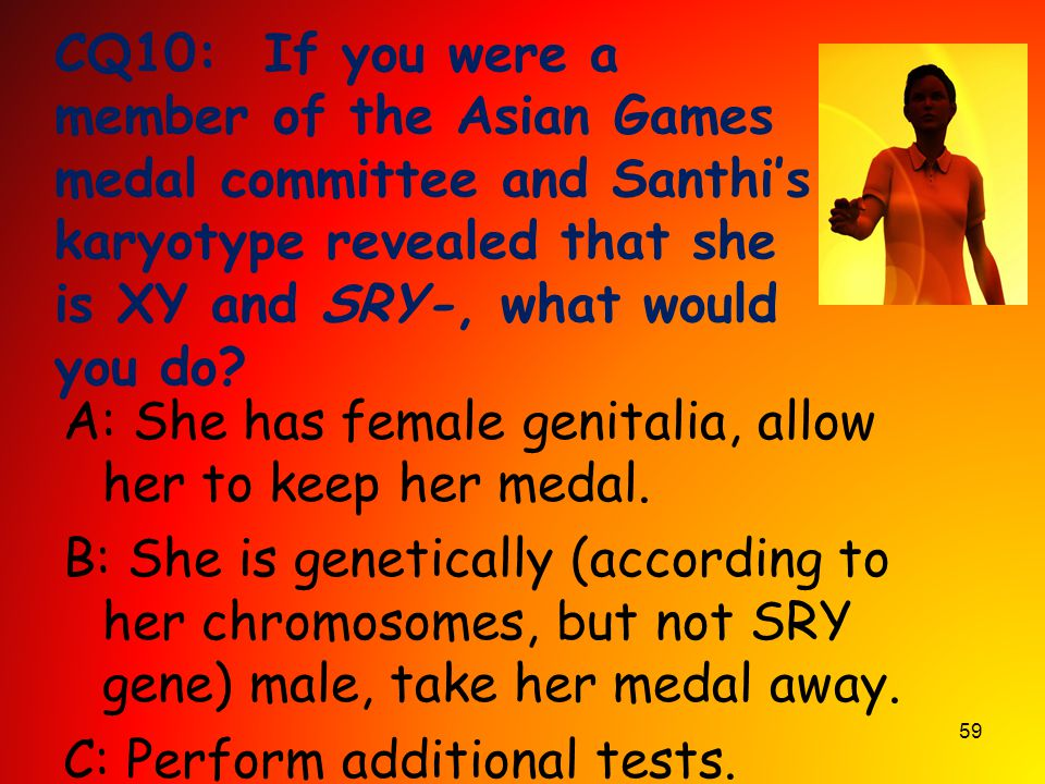 CQ10: If you were a member of the Asian Games medal committee and Santhi's karyotype revealed that she is XY and SRY-, what would you do