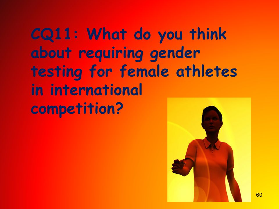 CQ11: What do you think about requiring gender testing for female athletes in international competition