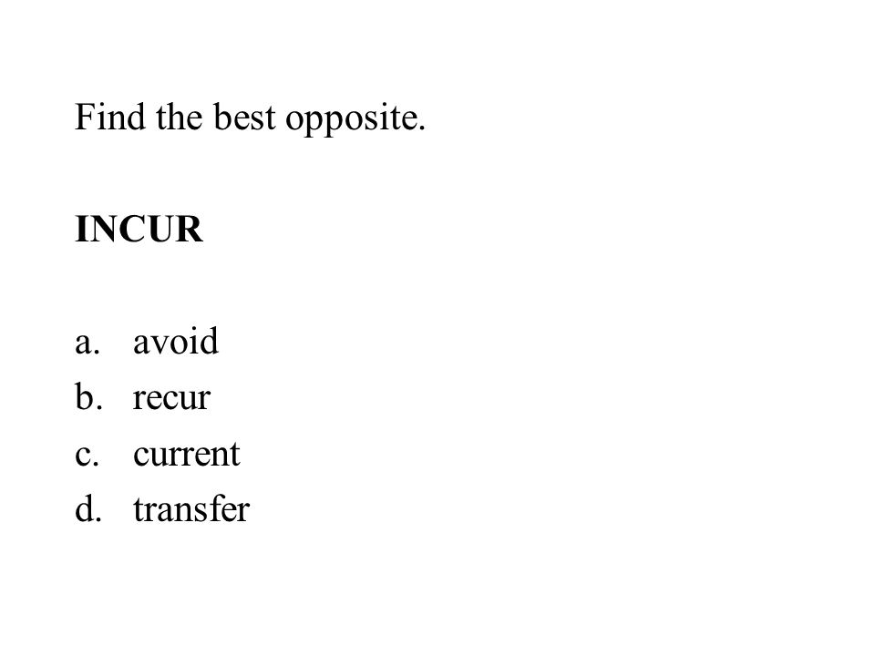 Find the best opposite. INCUR avoid recur current transfer