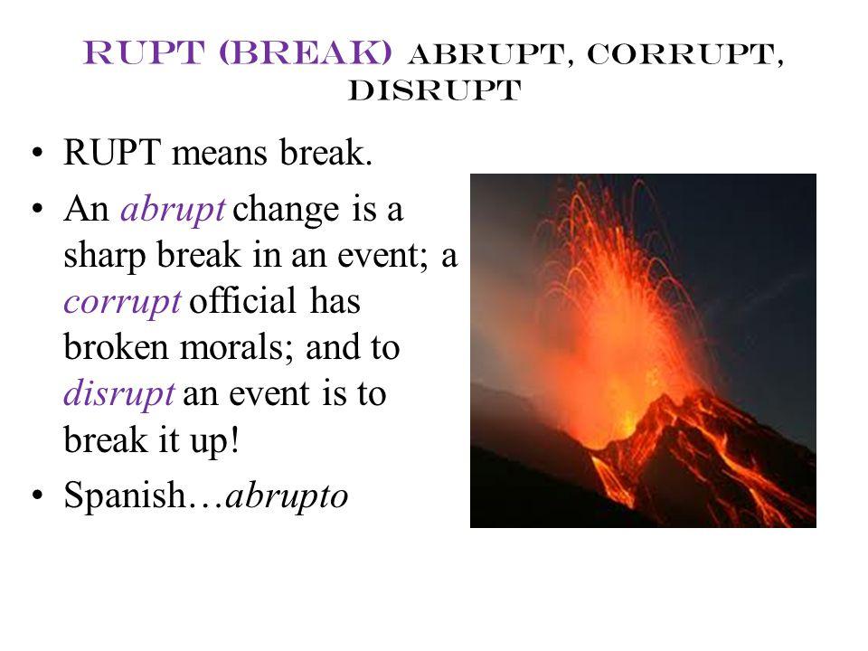rupt (break) abrupt, corrupt, disrupt