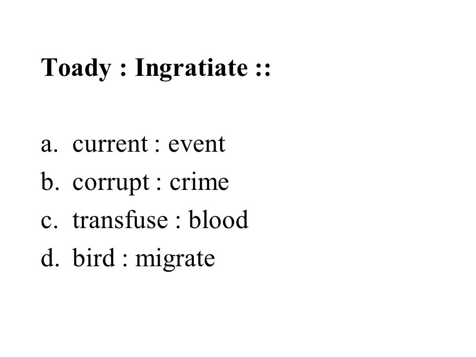 Toady : Ingratiate :: current : event corrupt : crime transfuse : blood bird : migrate