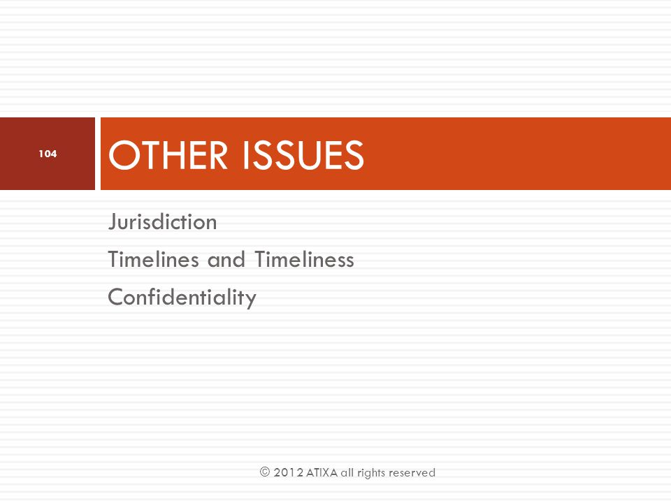 OTHER ISSUES Jurisdiction Timelines and Timeliness Confidentiality