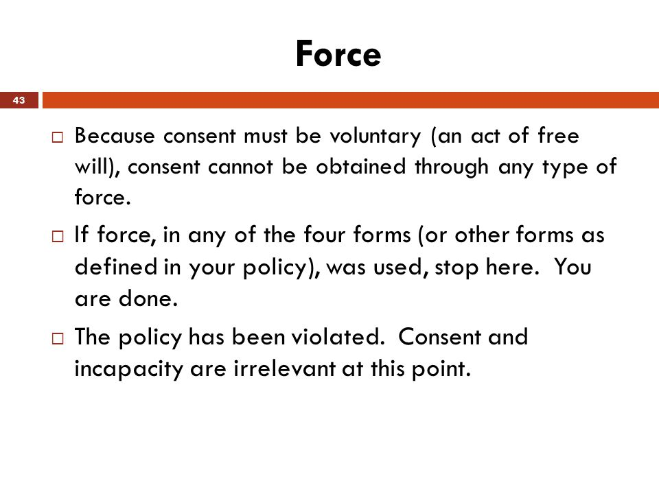 Force Because consent must be voluntary (an act of free will), consent cannot be obtained through any type of force.
