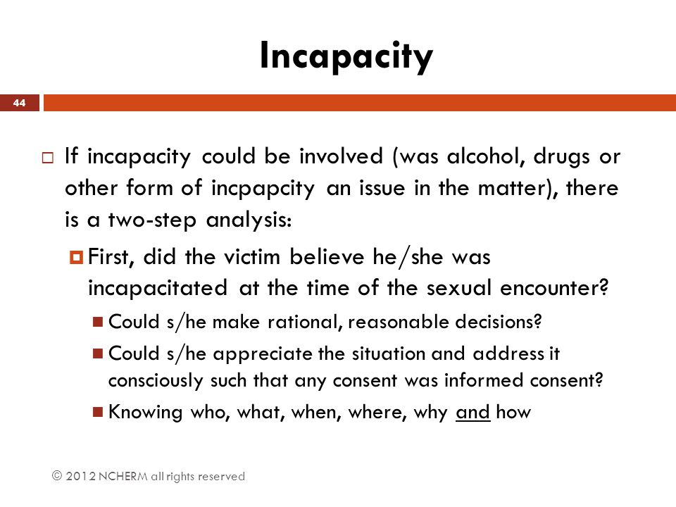 Incapacity If incapacity could be involved (was alcohol, drugs or other form of incpapcity an issue in the matter), there is a two-step analysis: