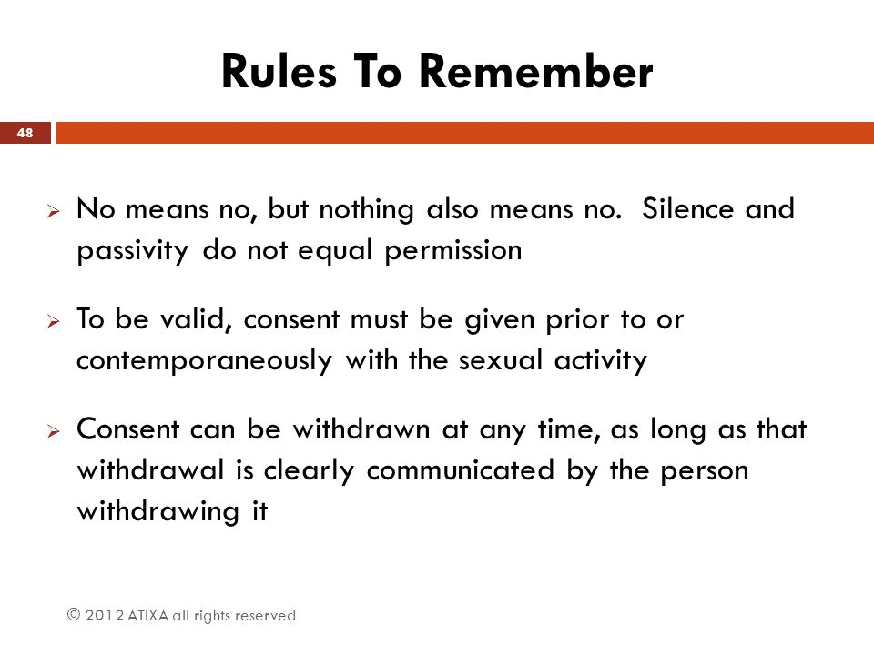 Rules To Remember No means no, but nothing also means no. Silence and passivity do not equal permission.