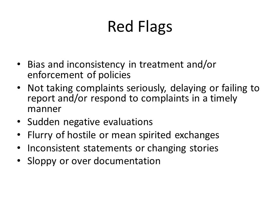 Red Flags Bias and inconsistency in treatment and/or enforcement of policies.