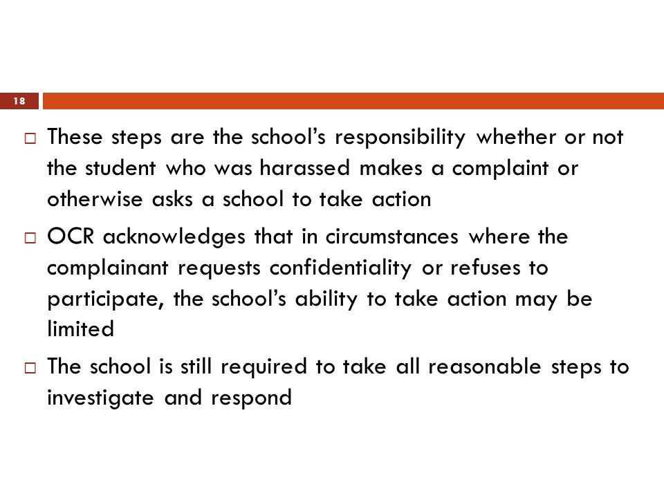 These steps are the school's responsibility whether or not the student who was harassed makes a complaint or otherwise asks a school to take action