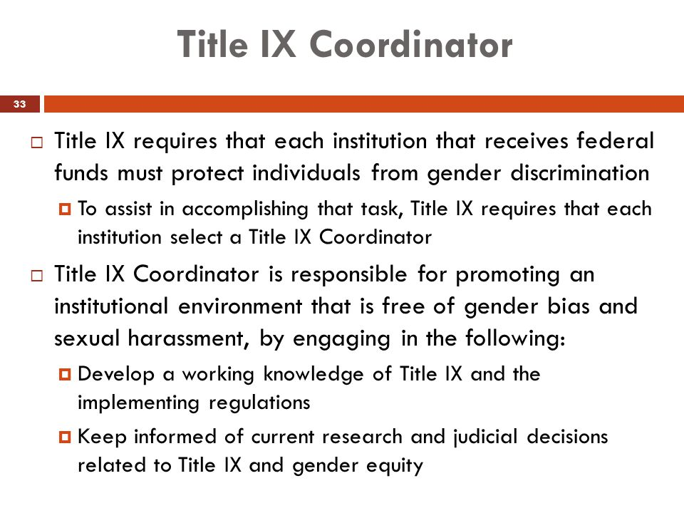Title IX Coordinator Title IX requires that each institution that receives federal funds must protect individuals from gender discrimination.