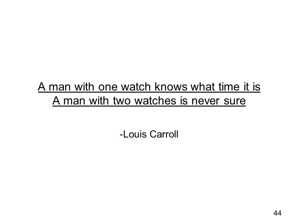 A man with one watch knows what time it is A man with two watches is never sure