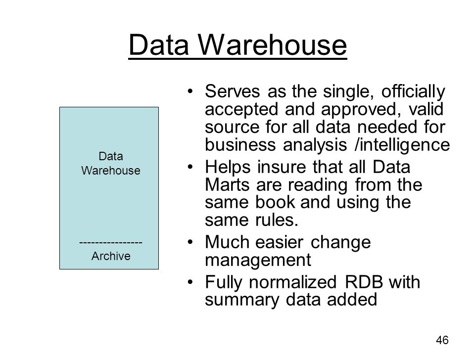 Data Warehouse Serves as the single, officially accepted and approved, valid source for all data needed for business analysis /intelligence.