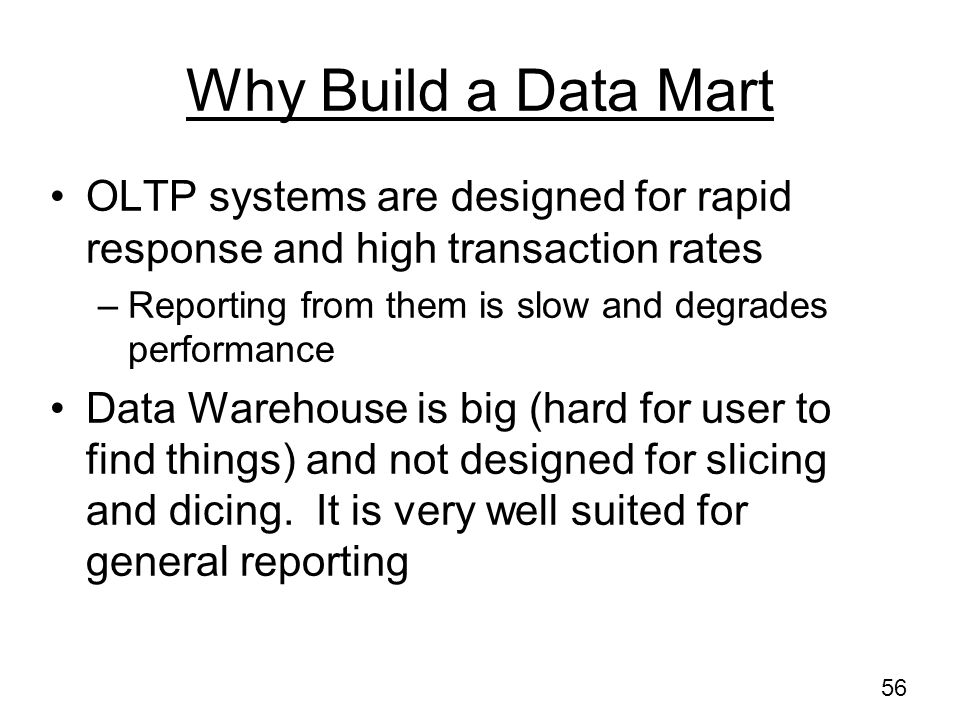 Why Build a Data Mart OLTP systems are designed for rapid response and high transaction rates. Reporting from them is slow and degrades performance.