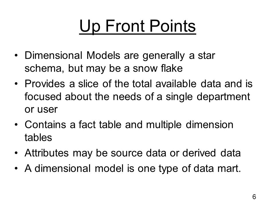 Up Front Points Dimensional Models are generally a star schema, but may be a snow flake.