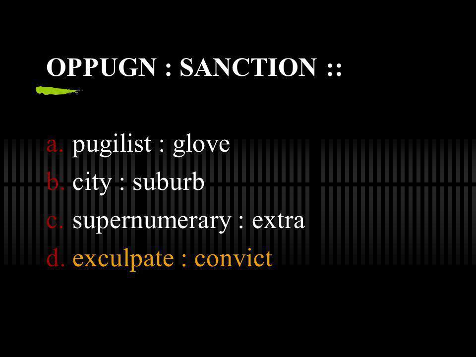 OPPUGN : SANCTION :: pugilist : glove city : suburb supernumerary : extra exculpate : convict