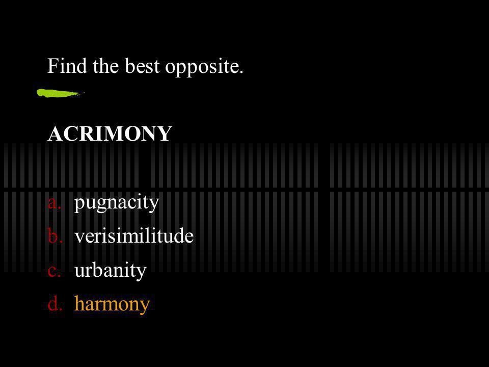 Find the best opposite. ACRIMONY pugnacity verisimilitude urbanity harmony
