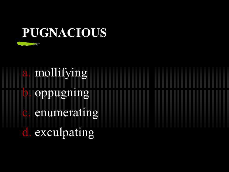 PUGNACIOUS mollifying oppugning enumerating exculpating