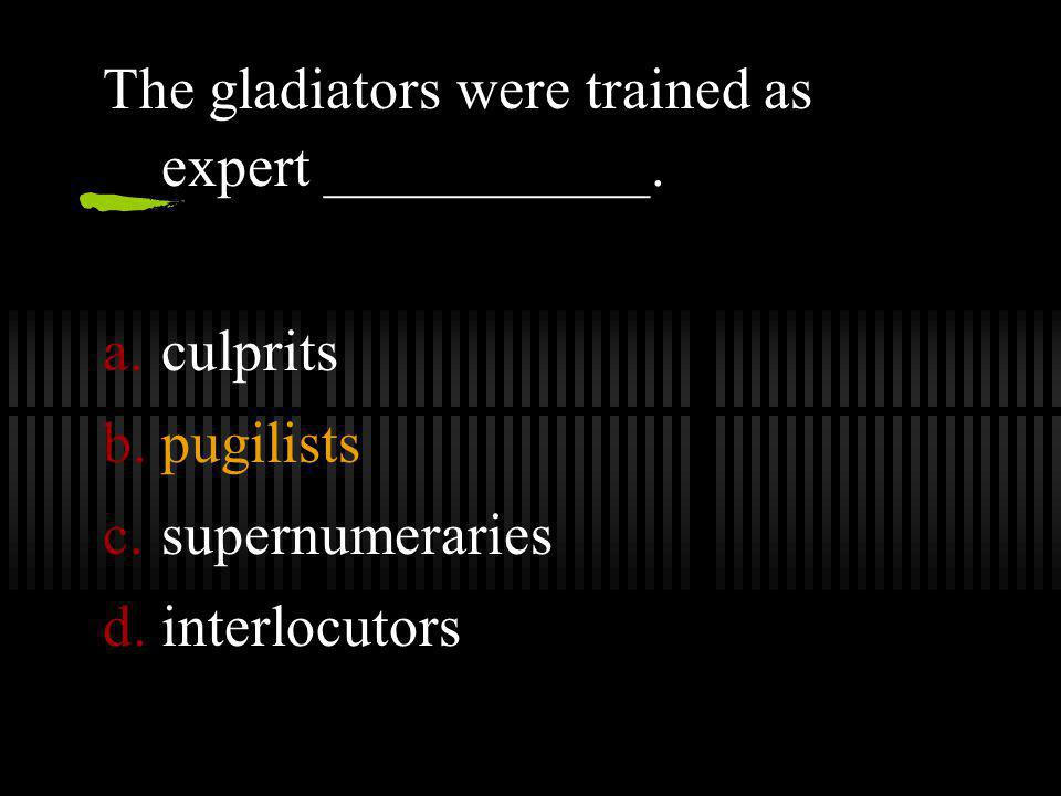 The gladiators were trained as expert ___________.