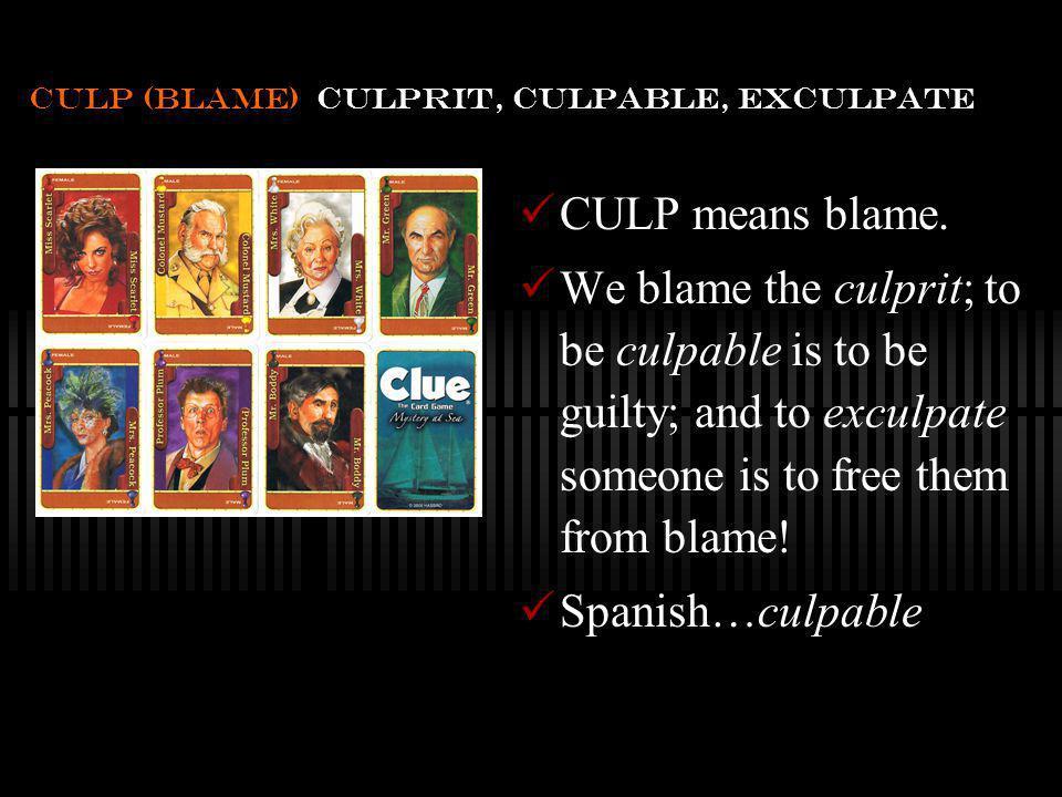 culp (blame) culprit, culpable, exculpate