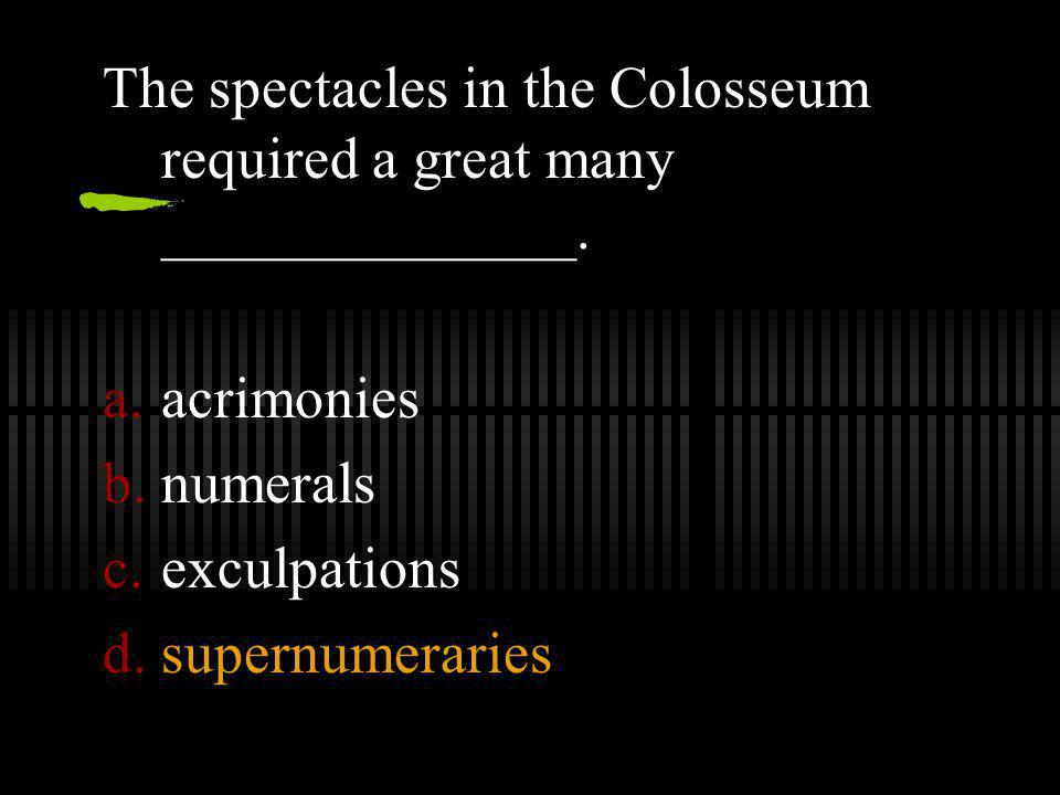 The spectacles in the Colosseum required a great many ______________.