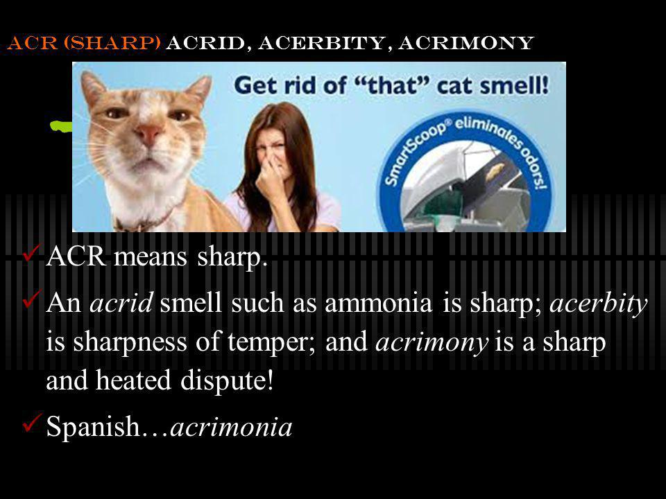 acr (sharp) acrid, acerbity, acrimony
