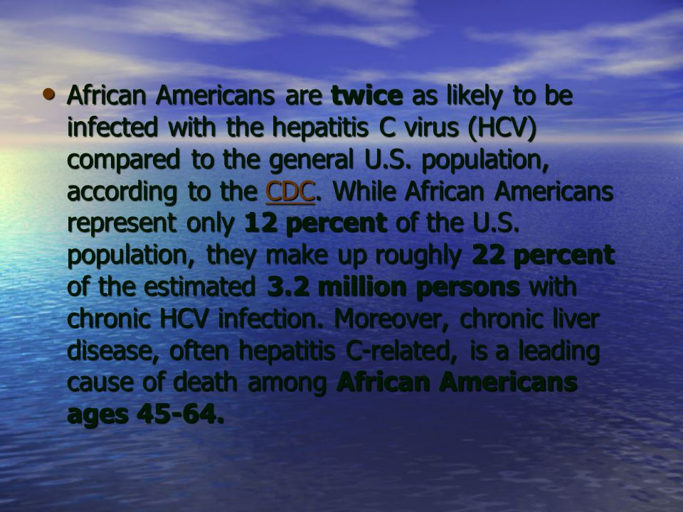 African Americans are twice as likely to be infected with the hepatitis C virus (HCV) compared to the general U.S.