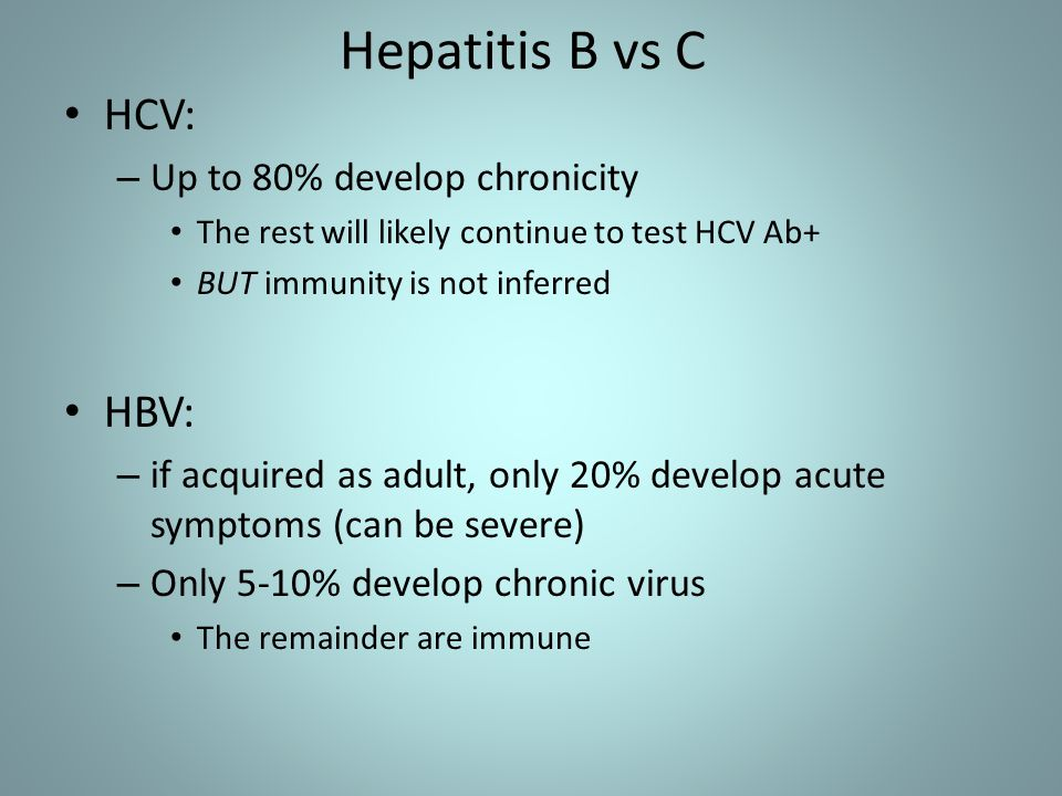 Hepatitis B vs C HCV: HBV: Up to 80% develop chronicity