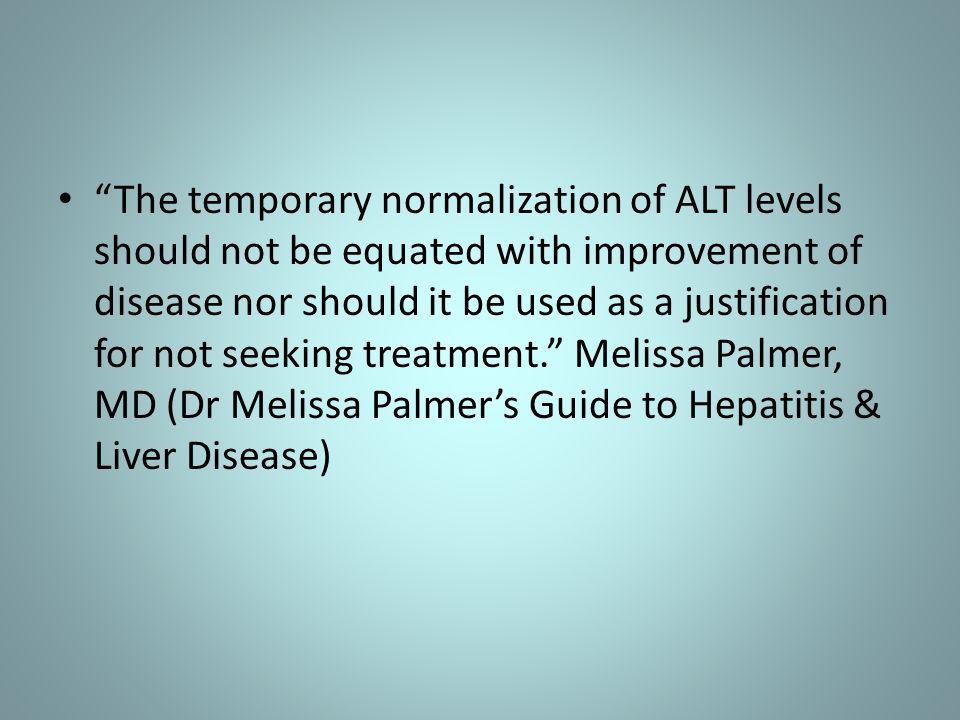 The temporary normalization of ALT levels should not be equated with improvement of disease nor should it be used as a justification for not seeking treatment. Melissa Palmer, MD (Dr Melissa Palmer's Guide to Hepatitis & Liver Disease)