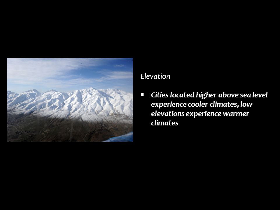 Elevation Cities located higher above sea level experience cooler climates, low elevations experience warmer climates.
