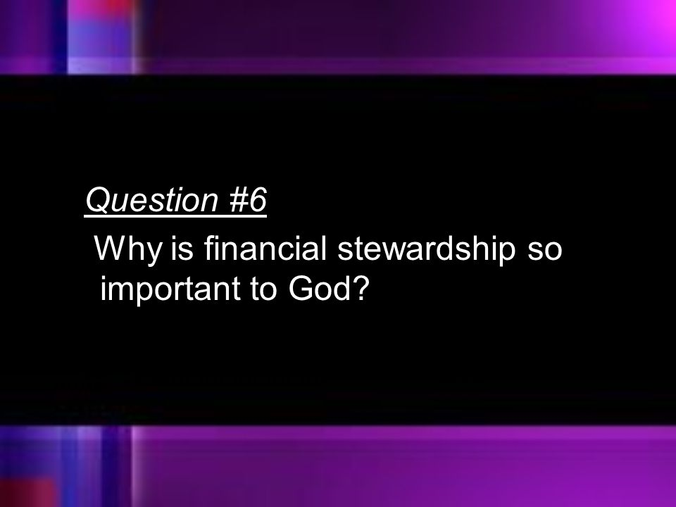 Question #6 Why is financial stewardship so important to God