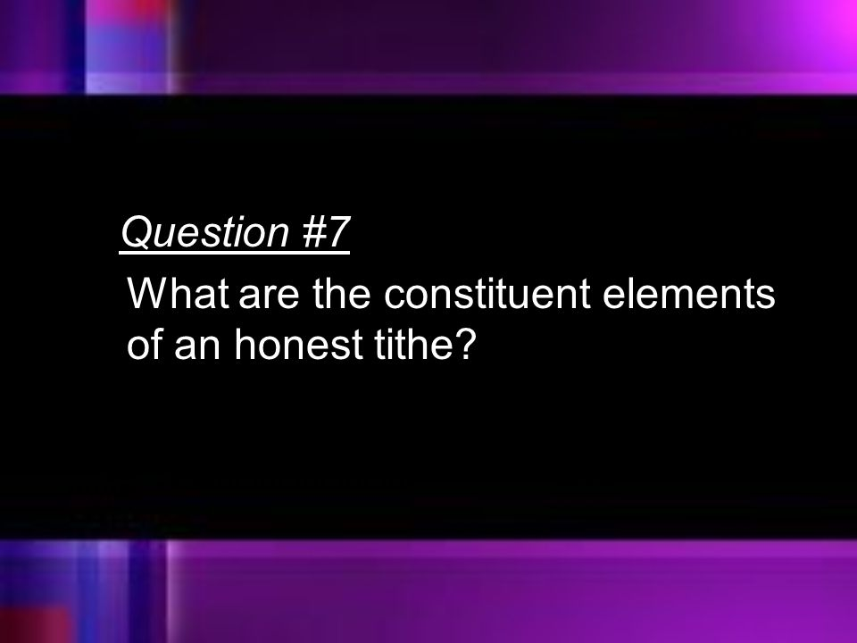 Question #7 What are the constituent elements of an honest tithe