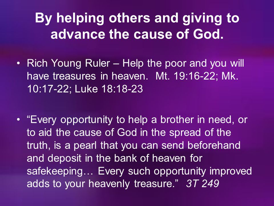 By helping others and giving to advance the cause of God.