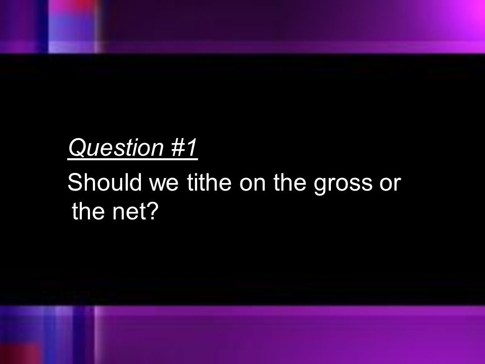 Question #1 Should we tithe on the gross or the net
